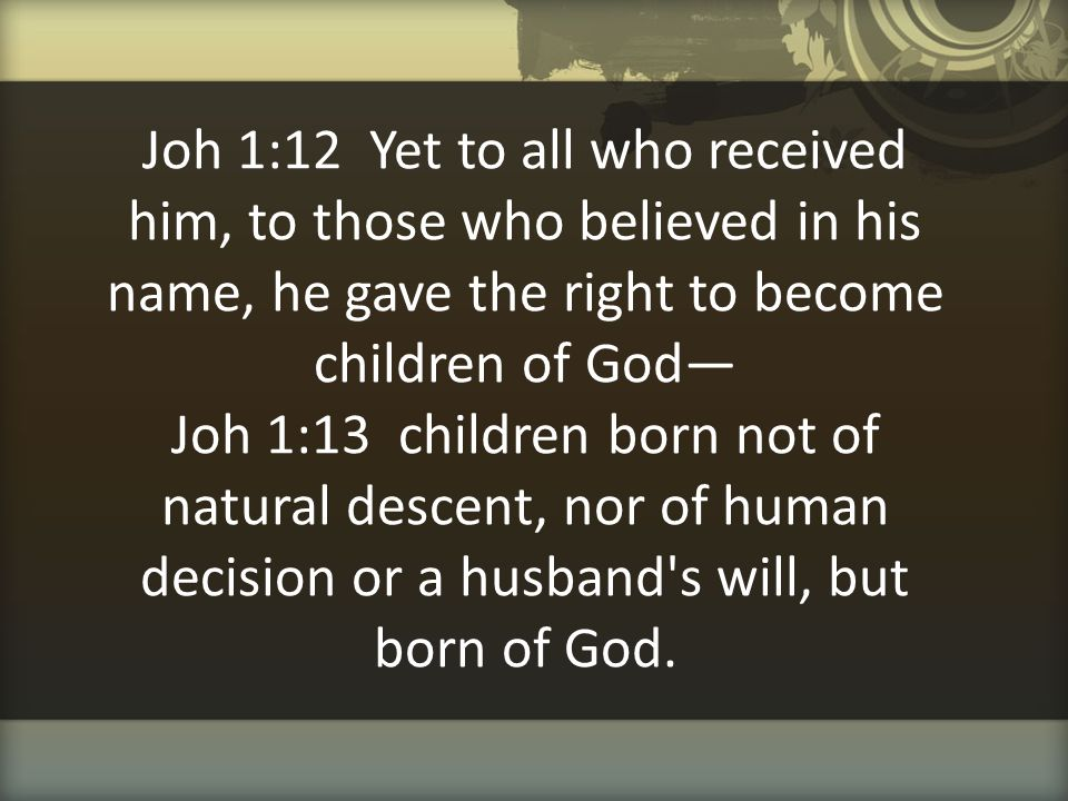 Joh 1:12 Yet to all who received him, to those who believed in his name, he gave the right to become children of God— Joh 1:13 children born not of natural descent, nor of human decision or a husband s will, but born of God.