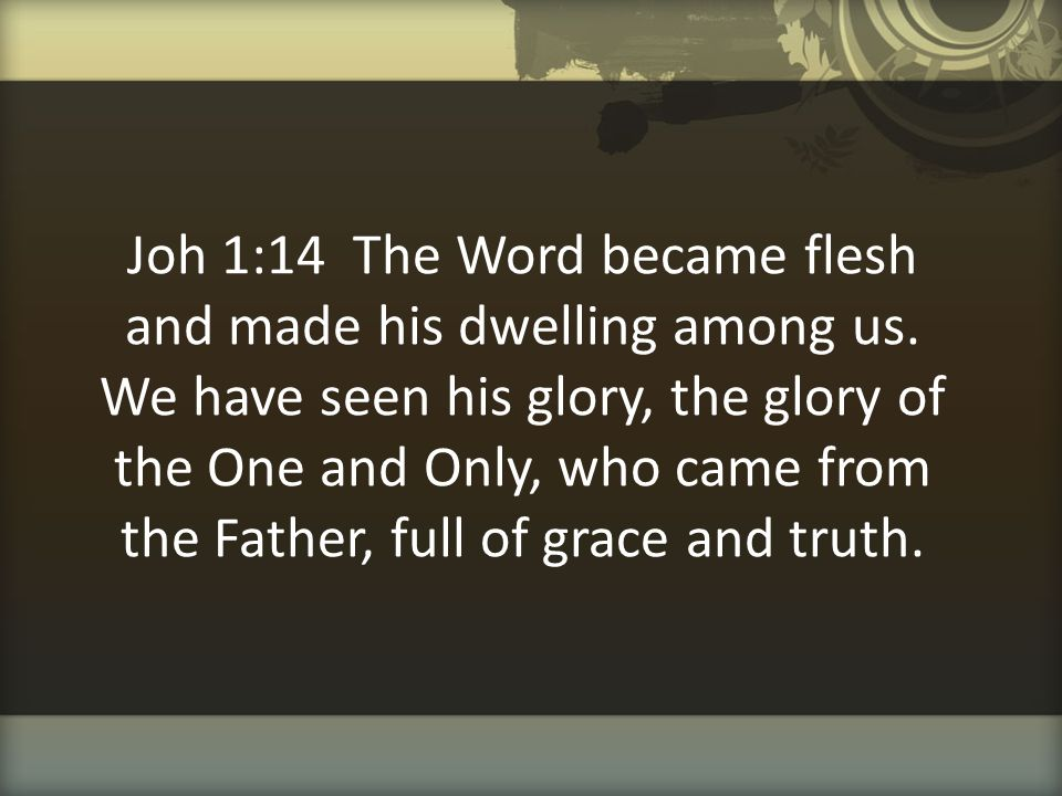 Joh 1:14 The Word became flesh and made his dwelling among us