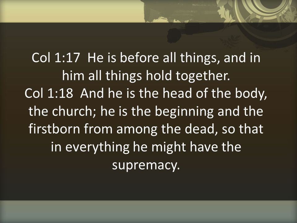 Col 1:17 He is before all things, and in him all things hold together
