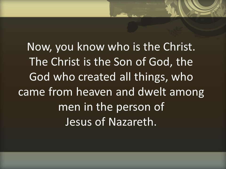 Now, you know who is the Christ