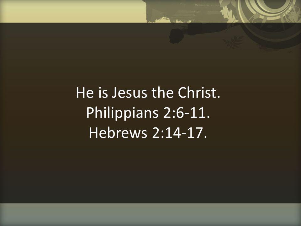 He is Jesus the Christ. Philippians 2:6-11. Hebrews 2:14-17.