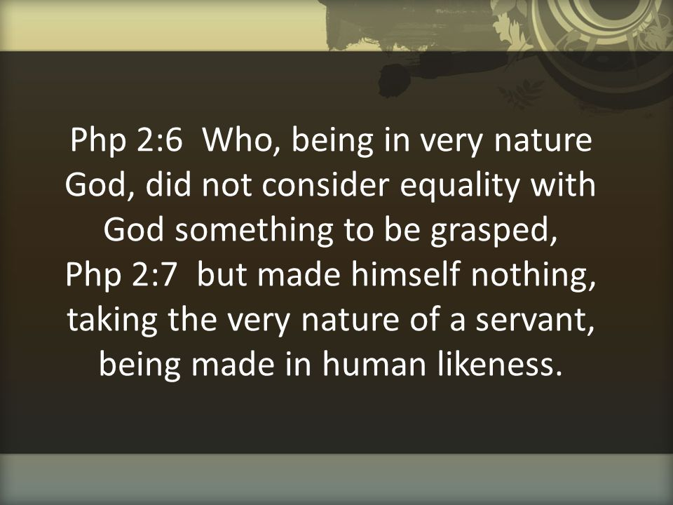 Php 2:6 Who, being in very nature God, did not consider equality with God something to be grasped, Php 2:7 but made himself nothing, taking the very nature of a servant, being made in human likeness.