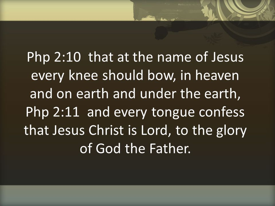 Php 2:10 that at the name of Jesus every knee should bow, in heaven and on earth and under the earth, Php 2:11 and every tongue confess that Jesus Christ is Lord, to the glory of God the Father.