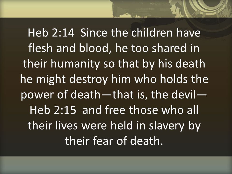 Heb 2:14 Since the children have flesh and blood, he too shared in their humanity so that by his death he might destroy him who holds the power of death—that is, the devil— Heb 2:15 and free those who all their lives were held in slavery by their fear of death.