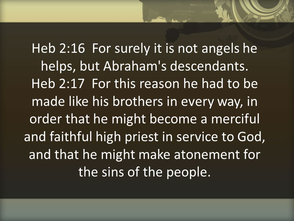 Heb 2:16 For surely it is not angels he helps, but Abraham s descendants.