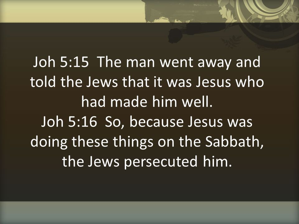 Joh 5:15 The man went away and told the Jews that it was Jesus who had made him well.
