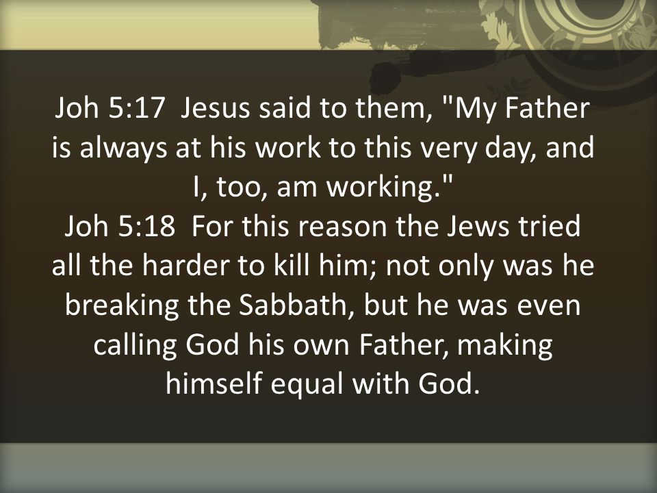Joh 5:17 Jesus said to them, My Father is always at his work to this very day, and I, too, am working. Joh 5:18 For this reason the Jews tried all the harder to kill him; not only was he breaking the Sabbath, but he was even calling God his own Father, making himself equal with God.