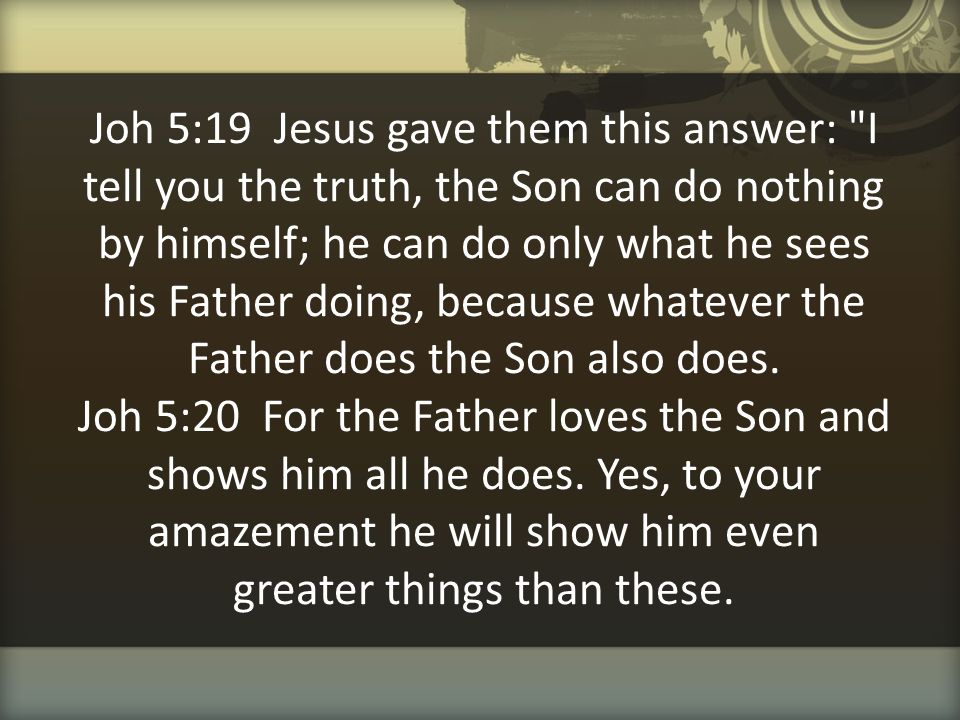 Joh 5:19 Jesus gave them this answer: I tell you the truth, the Son can do nothing by himself; he can do only what he sees his Father doing, because whatever the Father does the Son also does.