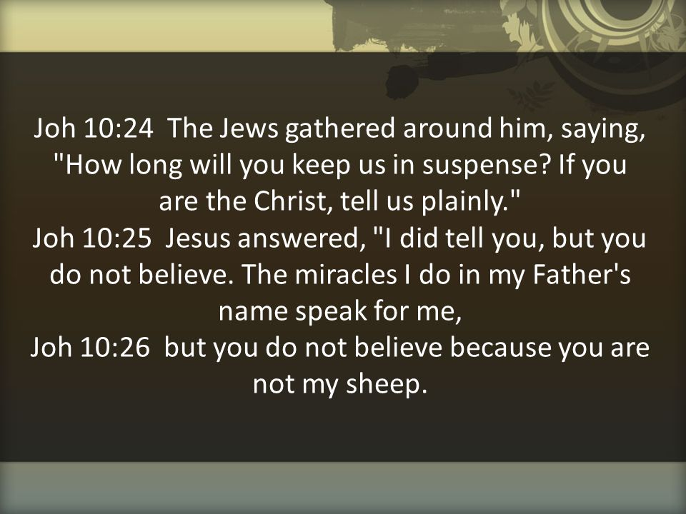 Joh 10:24 The Jews gathered around him, saying, How long will you keep us in suspense.