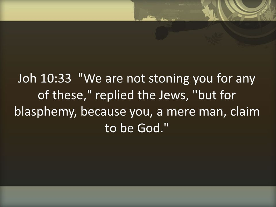 Joh 10:33 We are not stoning you for any of these, replied the Jews, but for blasphemy, because you, a mere man, claim to be God.