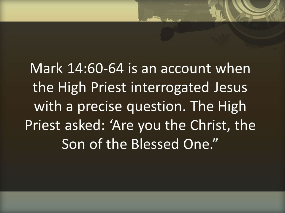 Mark 14:60-64 is an account when the High Priest interrogated Jesus with a precise question.