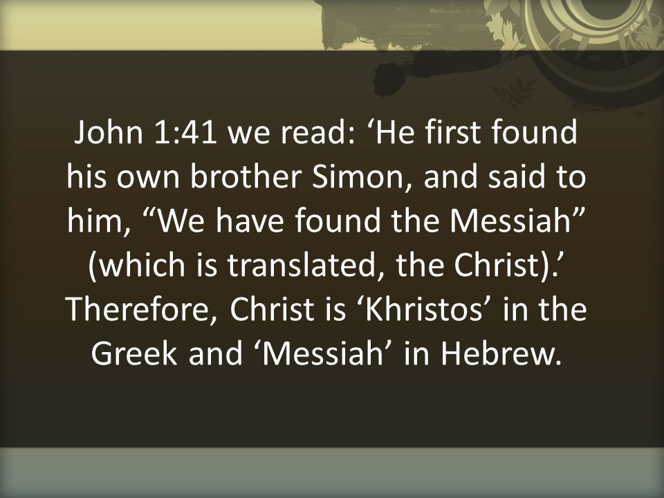 John 1:41 we read: 'He first found his own brother Simon, and said to him, We have found the Messiah (which is translated, the Christ).' Therefore, Christ is 'Khristos' in the Greek and 'Messiah' in Hebrew.