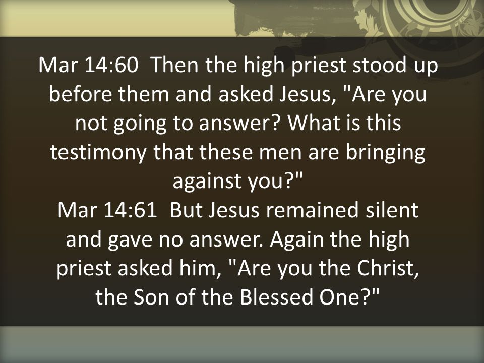 Mar 14:60 Then the high priest stood up before them and asked Jesus, Are you not going to answer.