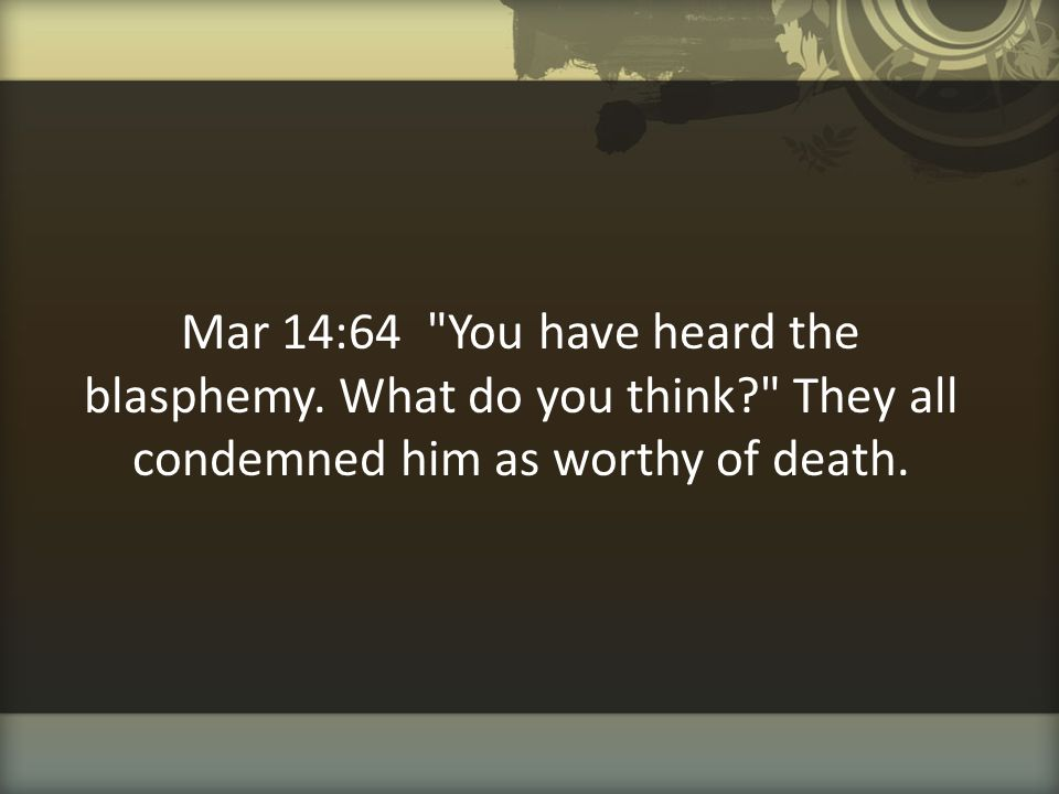 Mar 14:64 You have heard the blasphemy. What do you think