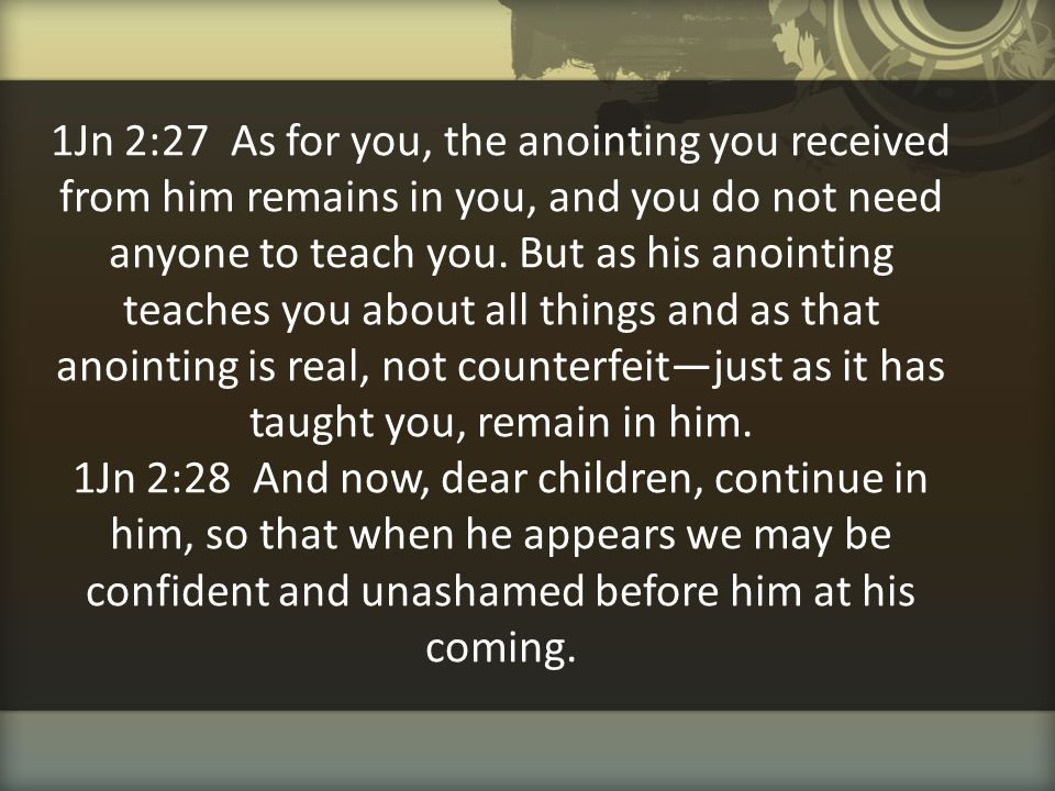 1Jn 2:27 As for you, the anointing you received from him remains in you, and you do not need anyone to teach you.