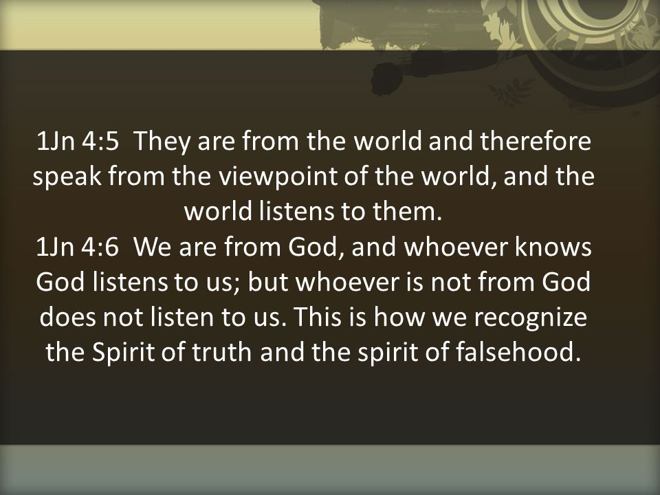 1Jn 4:5 They are from the world and therefore speak from the viewpoint of the world, and the world listens to them.