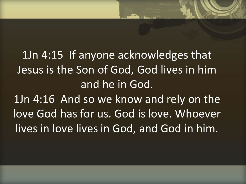 1Jn 4:15 If anyone acknowledges that Jesus is the Son of God, God lives in him and he in God.