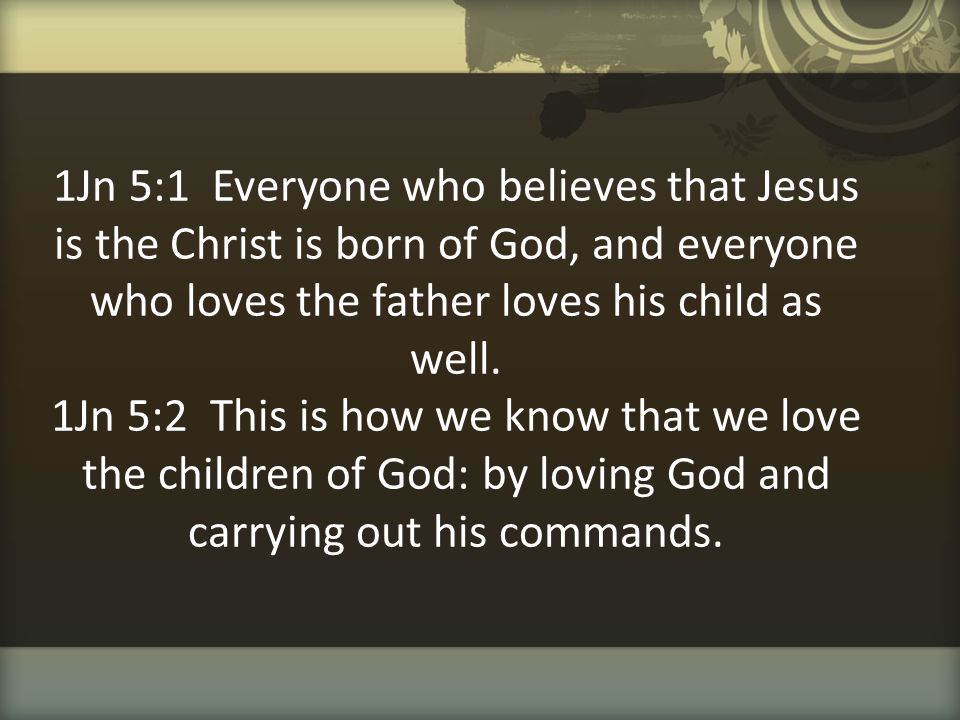 1Jn 5:1 Everyone who believes that Jesus is the Christ is born of God, and everyone who loves the father loves his child as well.