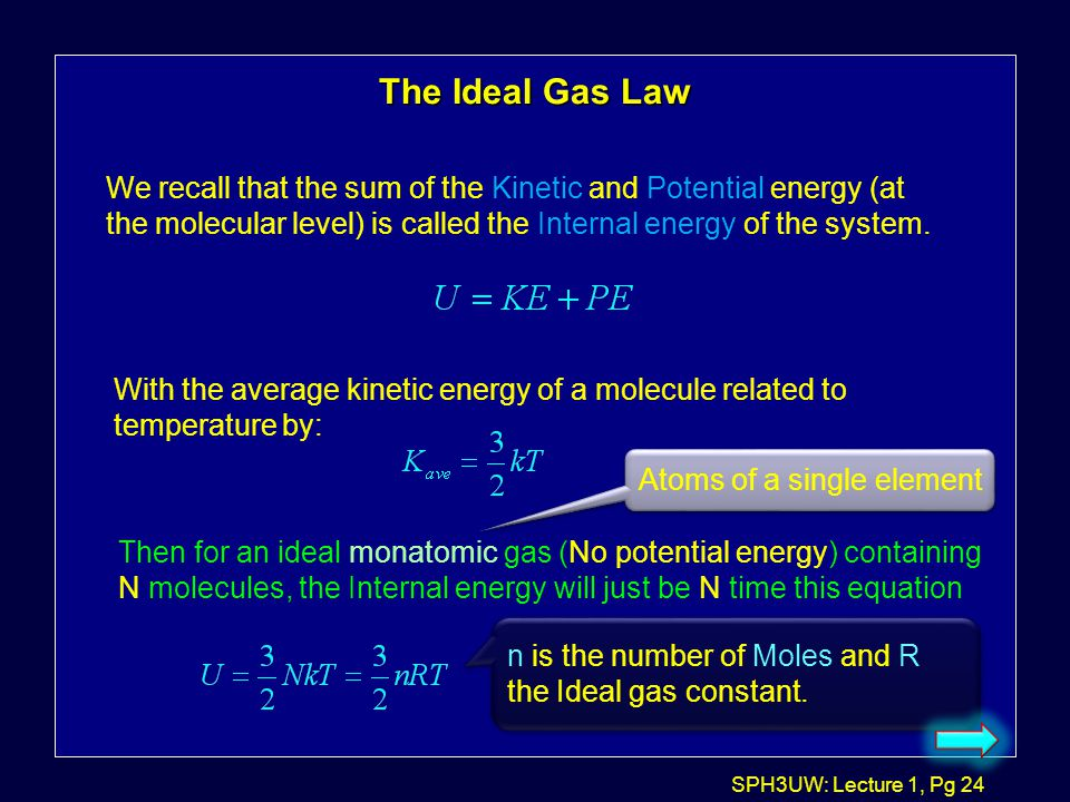 The Ideal Gas Law We recall that the sum of the Kinetic and Potential energy (at the molecular level) is called the Internal energy of the system.