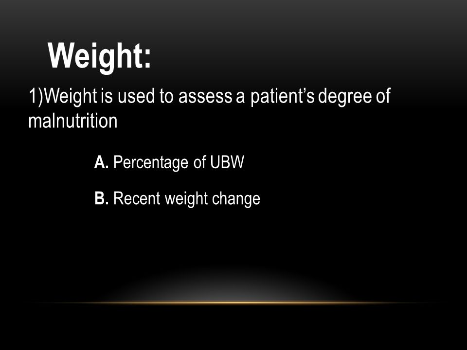 Weight: 1)Weight is used to assess a patient's degree of malnutrition
