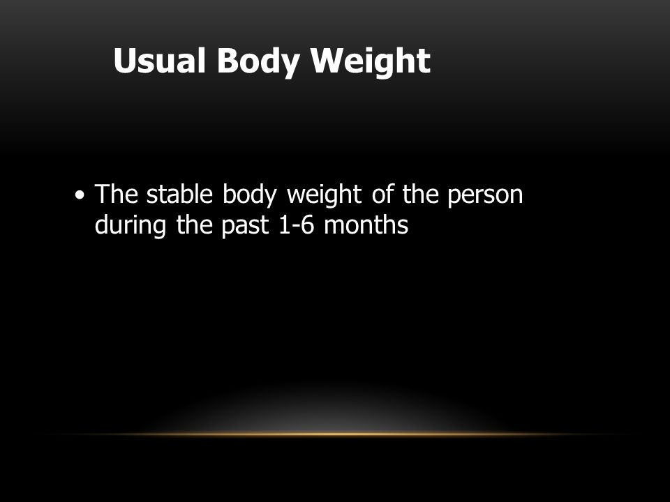 Usual Body Weight The stable body weight of the person during the past 1-6 months