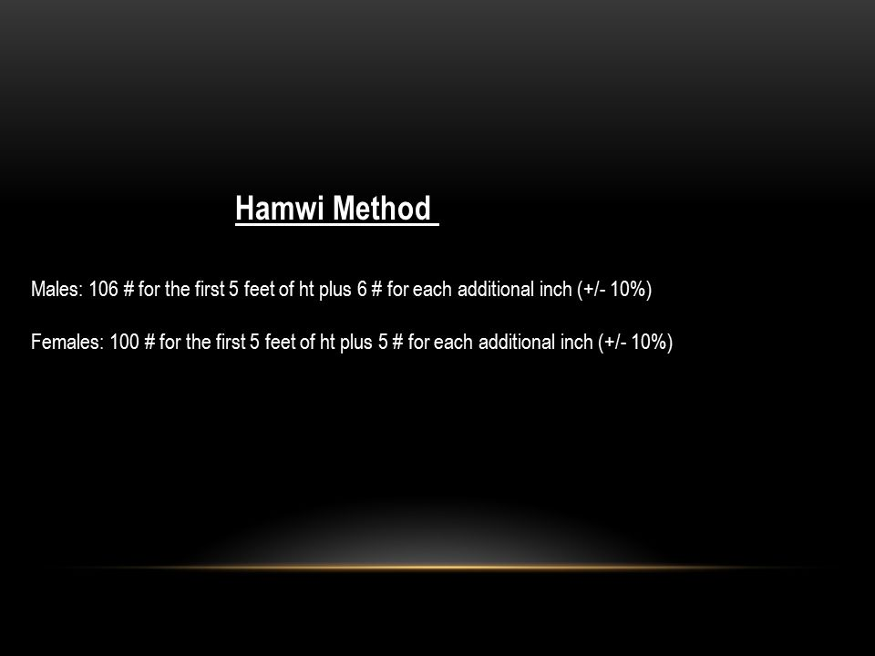 Hamwi Method Males: 106 # for the first 5 feet of ht plus 6 # for each additional inch (+/- 10%)