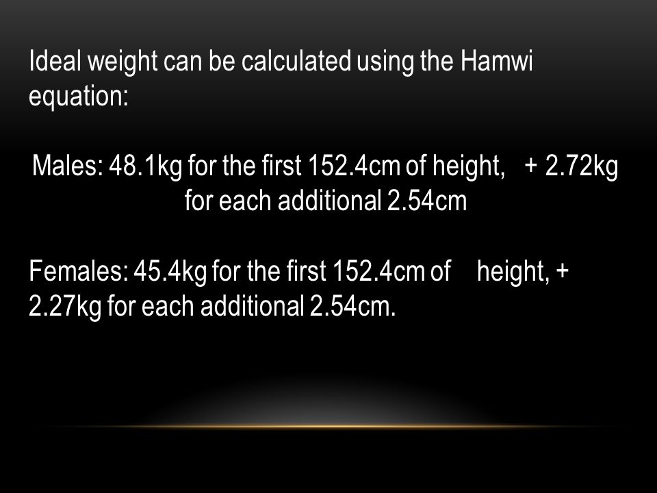 Ideal weight can be calculated using the Hamwi equation: