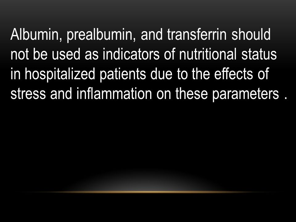 Albumin, prealbumin, and transferrin should not be used as indicators of nutritional status in hospitalized patients due to the effects of stress and inflammation on these parameters .
