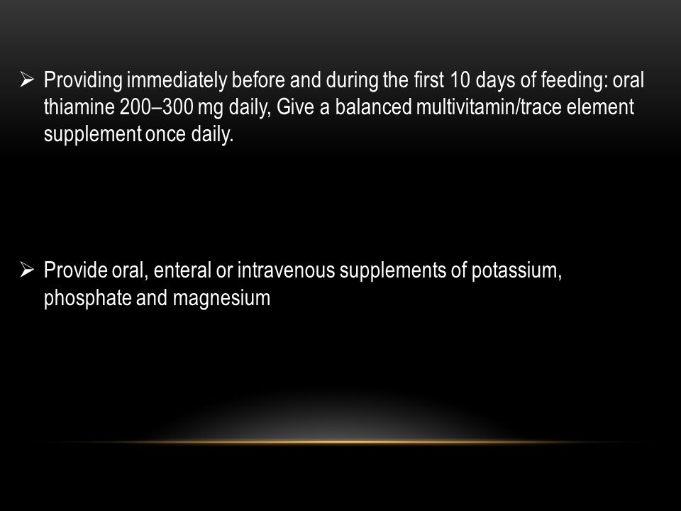 Providing immediately before and during the first 10 days of feeding: oral thiamine 200–300 mg daily, Give a balanced multivitamin/trace element supplement once daily.