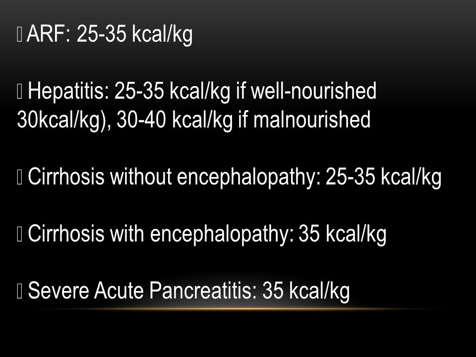  ARF: 25-35 kcal/kg  Hepatitis: 25-35 kcal/kg if well-nourished 30kcal/kg), 30-40 kcal/kg if malnourished.