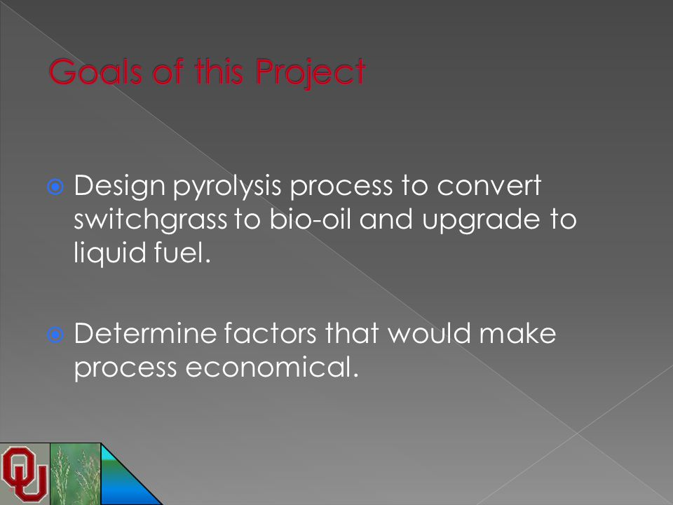 Goals of this Project Design pyrolysis process to convert switchgrass to bio-oil and upgrade to liquid fuel.