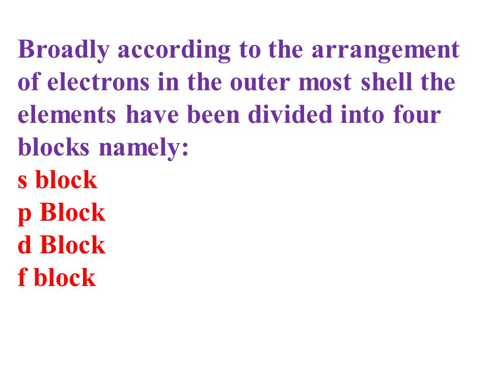 Broadly according to the arrangement of electrons in the outer most shell the elements have been divided into four blocks namely: