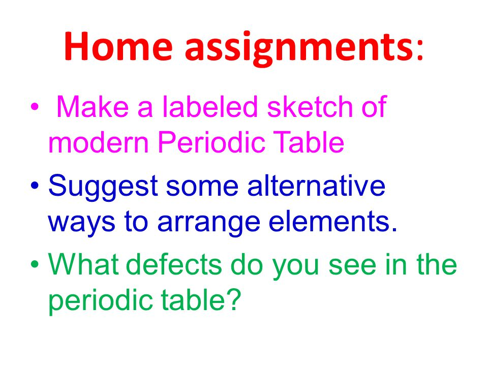 Home assignments: Make a labeled sketch of modern Periodic Table