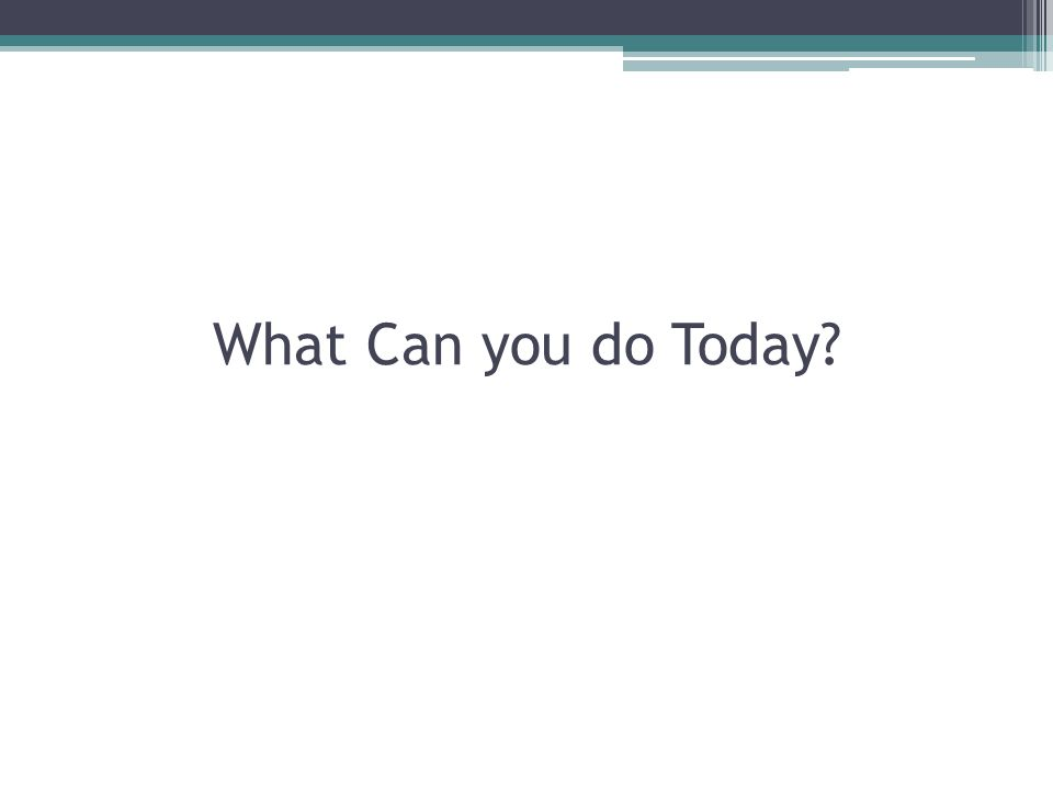 What Can you do Today