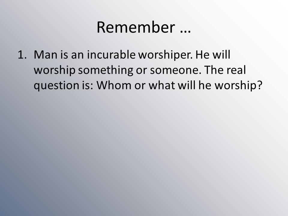 Remember … Man is an incurable worshiper. He will worship something or someone.