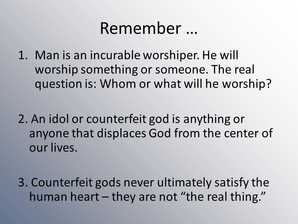 Remember … Man is an incurable worshiper. He will worship something or someone. The real question is: Whom or what will he worship