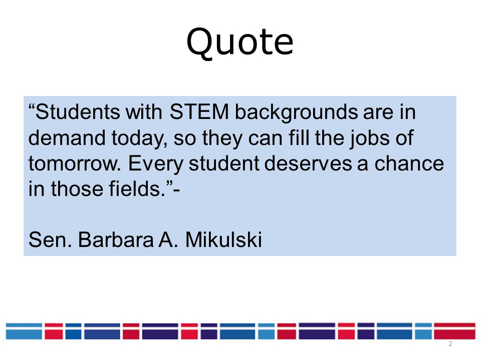 Quote Students with STEM backgrounds are in demand today, so they can fill the jobs of tomorrow. Every student deserves a chance in those fields. -
