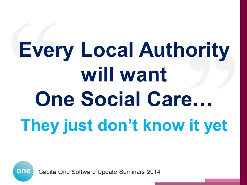 Every Local Authority will want One Social Care…