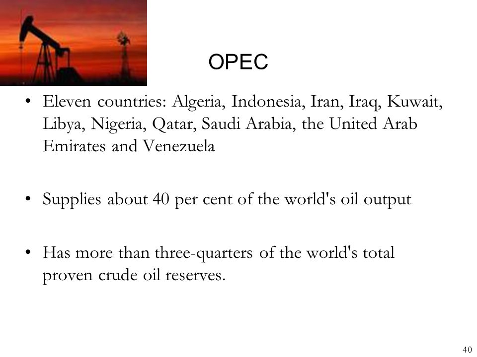 OPEC Eleven countries: Algeria, Indonesia, Iran, Iraq, Kuwait, Libya, Nigeria, Qatar, Saudi Arabia, the United Arab Emirates and Venezuela.