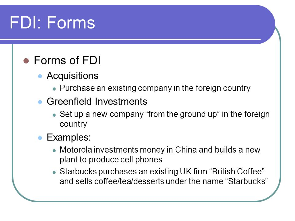 FDI: Forms Forms of FDI Acquisitions Greenfield Investments Examples: