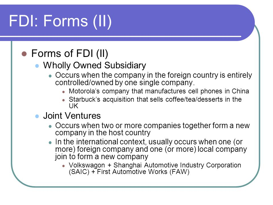FDI: Forms (II) Forms of FDI (II) Wholly Owned Subsidiary