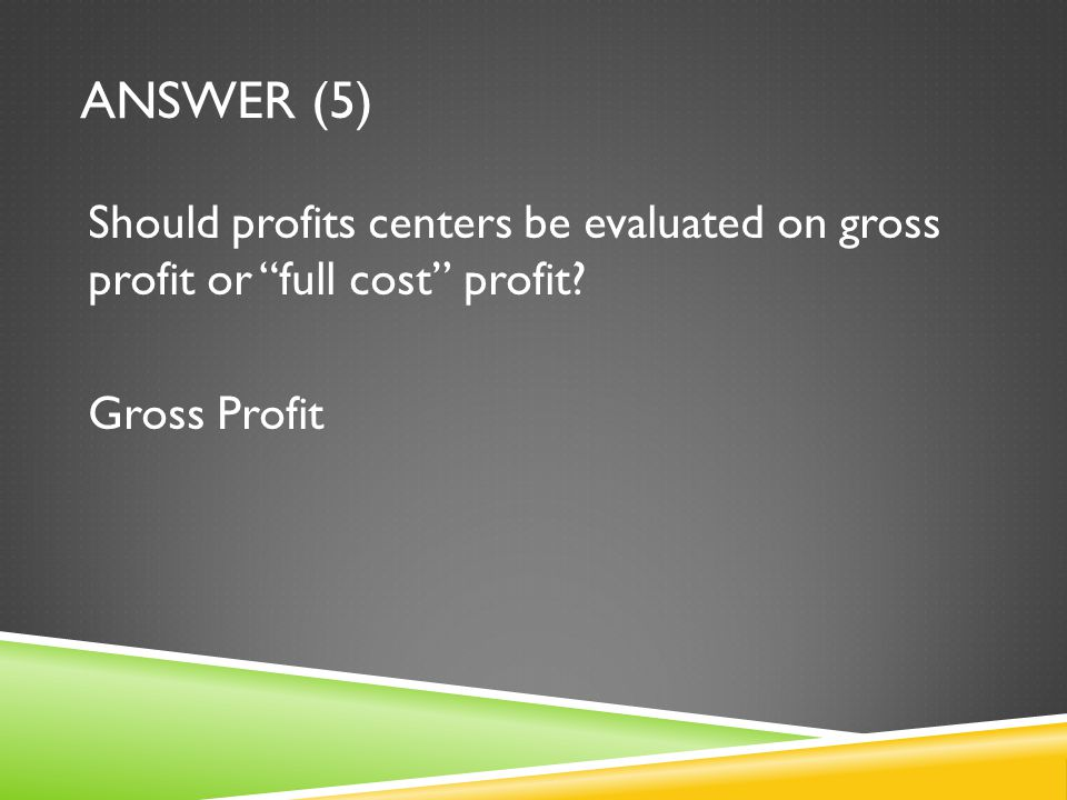 Answer (5) Should profits centers be evaluated on gross profit or full cost profit Gross Profit