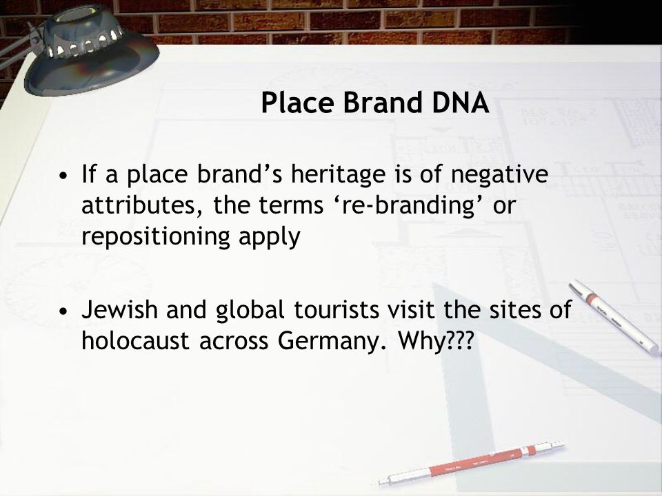 Place Brand DNA If a place brand's heritage is of negative attributes, the terms 're-branding' or repositioning apply.