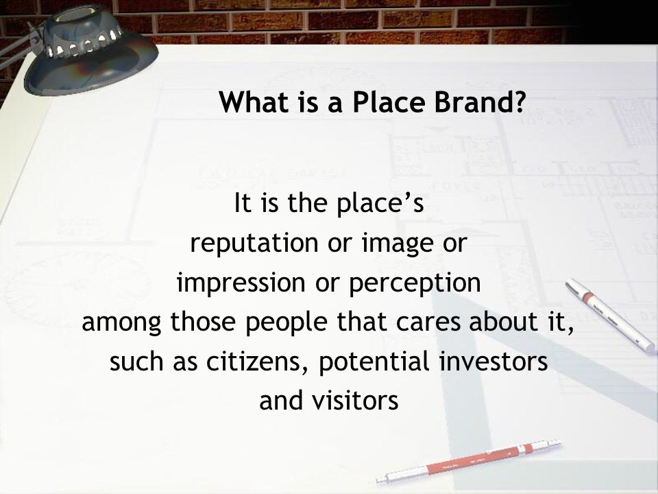 What is a Place Brand It is the place's reputation or image or
