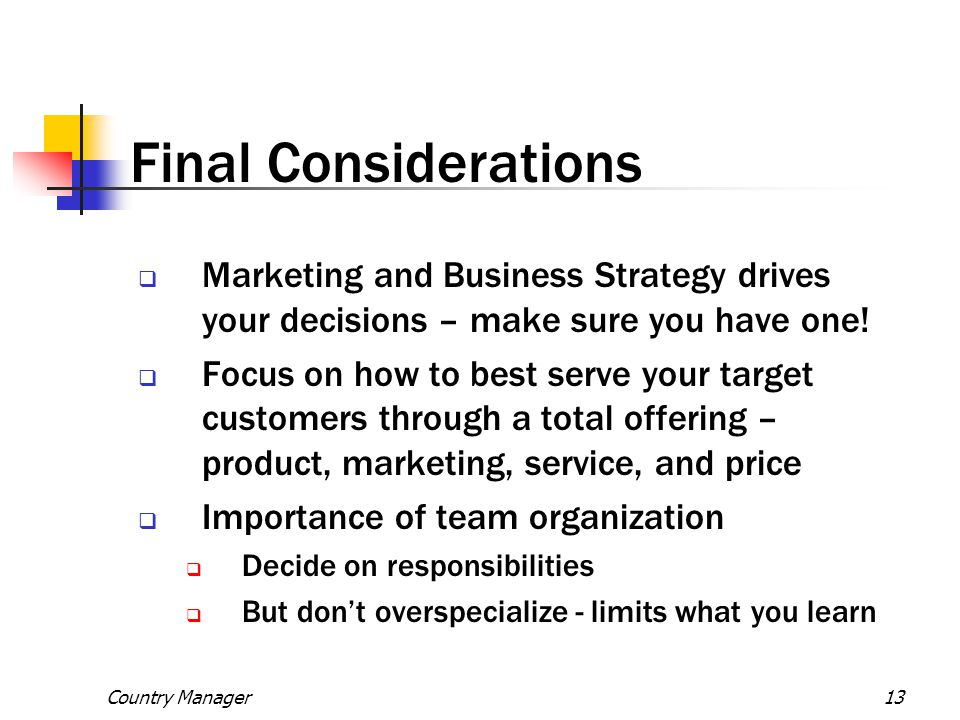 Final Considerations Marketing and Business Strategy drives your decisions – make sure you have one!