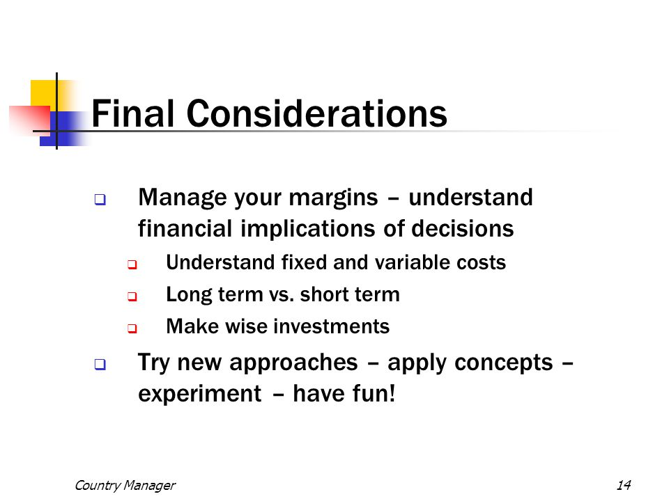 Final Considerations Manage your margins – understand financial implications of decisions. Understand fixed and variable costs.