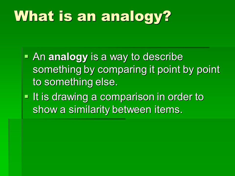 What is an analogy An analogy is a way to describe something by comparing it point by point to something else.
