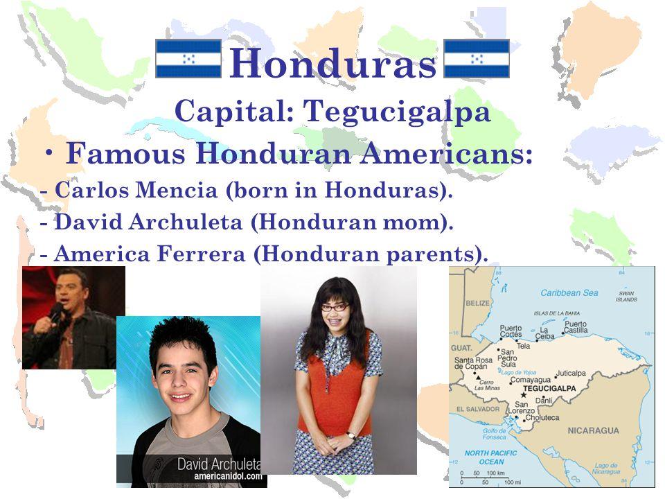 Honduras Capital: Tegucigalpa Famous Honduran Americans: