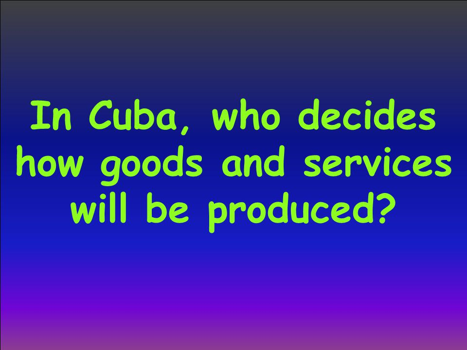 In Cuba, who decides how goods and services will be produced