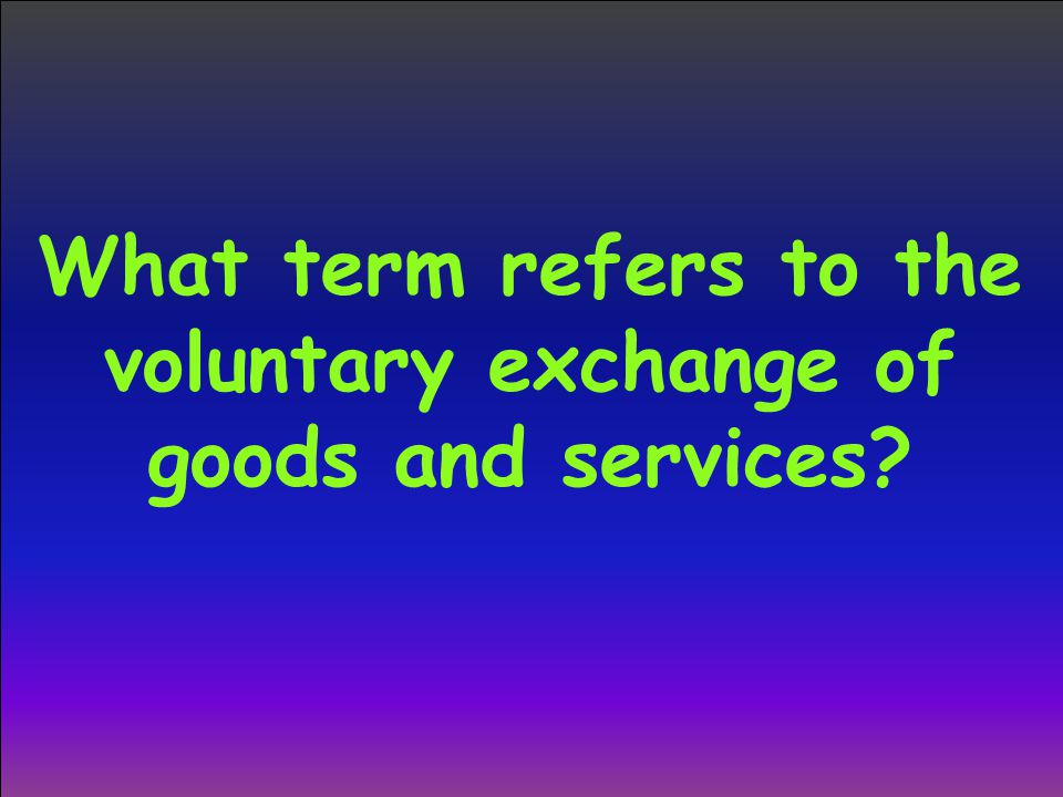 What term refers to the voluntary exchange of goods and services